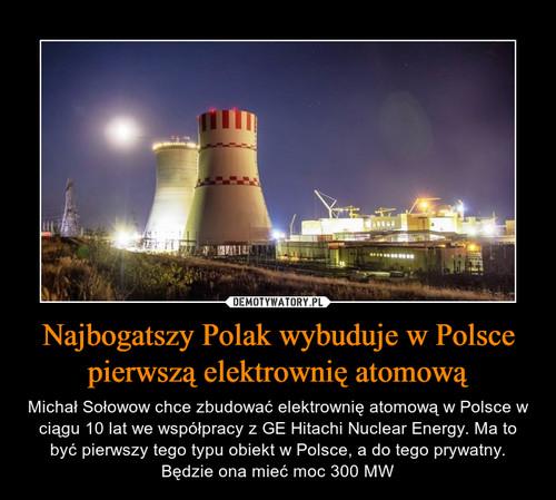 Najbogatszy Polak wybuduje w Polsce pierwszą elektrownię atomową