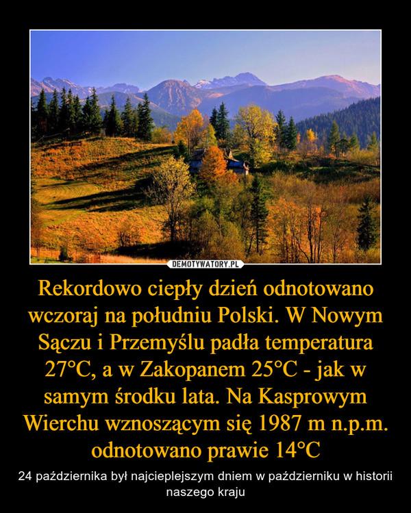 Rekordowo ciepły dzień odnotowano wczoraj na południu Polski. W Nowym Sączu i Przemyślu padła temperatura 27°C, a w Zakopanem 25°C - jak w samym środku lata. Na Kasprowym Wierchu wznoszącym się 1987 m n.p.m. odnotowano prawie 14°C – 24 października był najcieplejszym dniem w październiku w historii naszego kraju