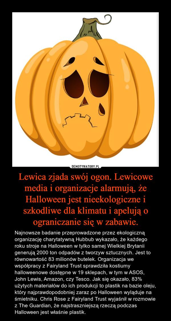 Lewica zjada swój ogon. Lewicowe media i organizacje alarmują, że Halloween jest nieekologiczne i szkodliwe dla klimatu i apelują o ograniczanie się w zabawie. – Najnowsze badanie przeprowadzone przezekologiczną organizację charytatywną Hubbub wykazało, że każdego rokustroje na Halloween w tylko samej Wielkiej Brytanii generują 2000 ton odpadów z tworzyw sztucznych. Jest to równowartość 83 milionów butelek. Organizacja we współpracy zFairyland Trust sprawdziła kostiumy halloweenowe dostępne w 19 sklepach, w tym w ASOS, John Lewis, Amazon, czy Tesco.Jak się okazało,83% użytych materiałów do ich produkcji to plastik na bazie oleju, który najprawdopodobniej zaraz po Halloween wyląduje na śmietniku. Chris Rose z Fairyland Trustwyjaśnił w rozmowie z The Guardian, żenajstraszniejszą rzeczą podczas Halloween jest właśnie plastik.
