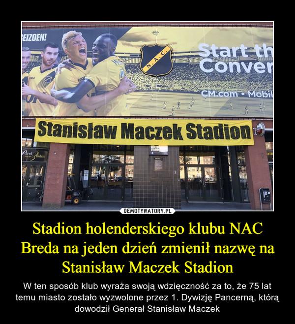 Stadion holenderskiego klubu NAC Breda na jeden dzień zmienił nazwę na Stanisław Maczek Stadion – W ten sposób klub wyraża swoją wdzięczność za to, że 75 lat temu miasto zostało wyzwolone przez 1. Dywizję Pancerną, którą dowodził Generał Stanisław Maczek