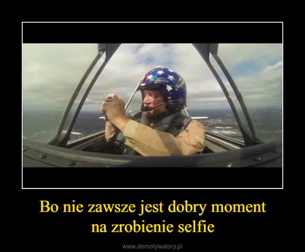 Bo nie zawsze jest dobry momentna zrobienie selfie –