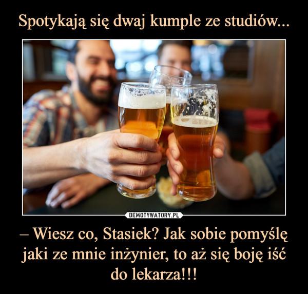 – Wiesz co, Stasiek? Jak sobie pomyślę jaki ze mnie inżynier, to aż się boję iść do lekarza!!! –