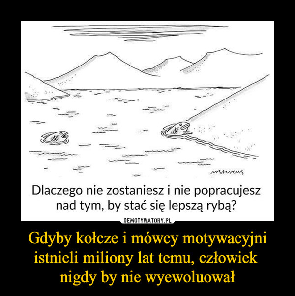 Gdyby kołcze i mówcy motywacyjni istnieli miliony lat temu, człowiek nigdy by nie wyewoluował –  Dlaczego nie zostaniesz i nie popracujesznad tym, by stać się lepszą rybą?