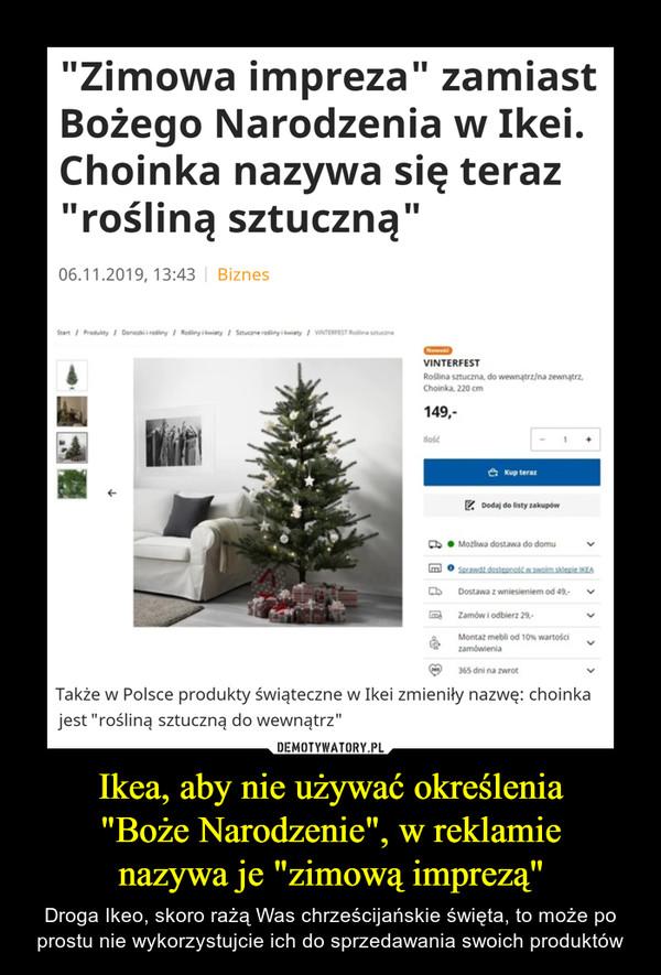 """Ikea, aby nie używać określenia""""Boże Narodzenie"""", w reklamienazywa je """"zimową imprezą"""" – Droga Ikeo, skoro rażą Was chrześcijańskie święta, to może po prostu nie wykorzystujcie ich do sprzedawania swoich produktów """"Zimowa impreza"""" zamiastBożego Narodzenia w Ikei.Choinka nazywa się teraz""""rośliną sztuczną""""06.11.2019, 13:43 BiznesStartProdukty Donicaki i rodlinyRodliny i owiatySatucane rosiny i kwiatyVINTERFEST Rodlina stucznaNowoiVINTERFESTRoślina sztuczna, do wewnątrz/na zewnątrzChoinka, 220 cm149,ilosćKup terazDodaj do listy zakupówMožliwa dostawa do domuSprawdt dosteonosk w.swoim sklepie IKEADostawa z wniesieniem od 49-Zamów i odbierz 29Montaz mebli od 10% wartościzamówienia365 dni na zwrotTakże w Polsce produkty świąteczne w Ikei zmieniły nazwę: choinkajest """"rośliną sztuczną do wewnątrz""""E"""