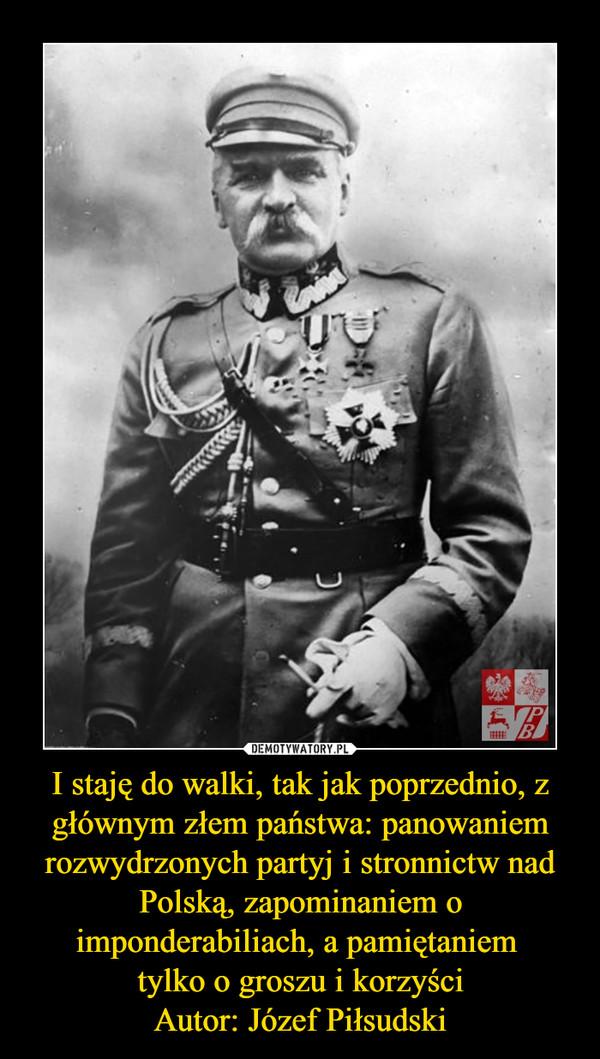 I staję do walki, tak jak poprzednio, z głównym złem państwa: panowaniem rozwydrzonych partyj i stronnictw nad Polską, zapominaniem o imponderabiliach, a pamiętaniem tylko o groszu i korzyściAutor: Józef Piłsudski –