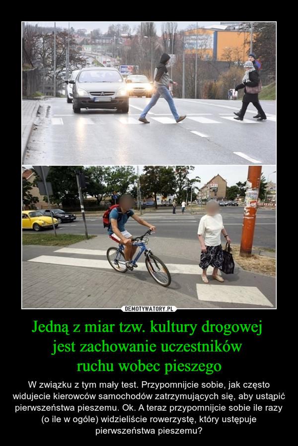 Jedną z miar tzw. kultury drogowej jest zachowanie uczestników ruchu wobec pieszego – W związku z tym mały test. Przypomnijcie sobie, jak często widujecie kierowców samochodów zatrzymujących się, aby ustąpić pierwszeństwa pieszemu. Ok. A teraz przypomnijcie sobie ile razy (o ile w ogóle) widzieliście rowerzystę, który ustępuje pierwszeństwa pieszemu?