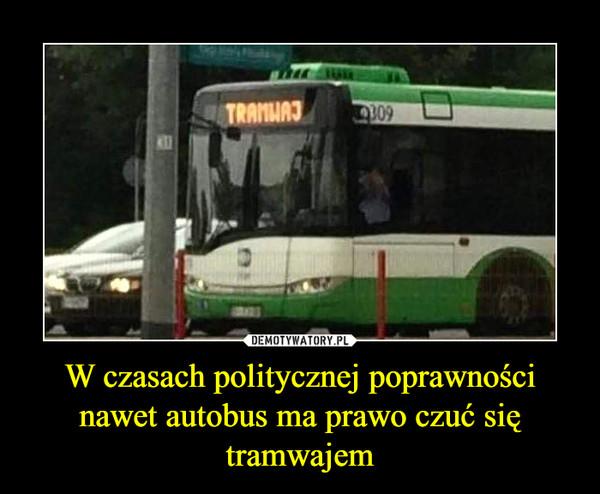 W czasach politycznej poprawności nawet autobus ma prawo czuć się tramwajem –