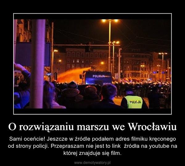O rozwiązaniu marszu we Wrocławiu – Sami oceńcie! Jeszcze w źródle podałem adres filmiku kręconego od strony policji. Przepraszam nie jest to link  źródła na youtube na której znajduje się film.