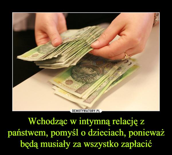 Wchodząc w intymną relację z państwem, pomyśl o dzieciach, ponieważ będą musiały za wszystko zapłacić –