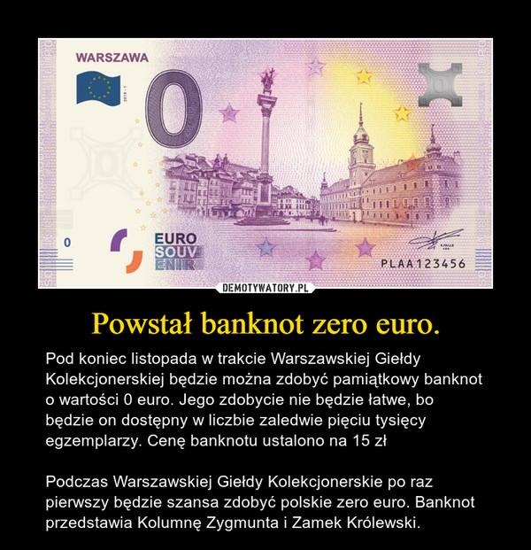 Powstał banknot zero euro. – Pod koniec listopada w trakcie Warszawskiej Giełdy Kolekcjonerskiej będzie można zdobyć pamiątkowy banknot o wartości 0 euro. Jego zdobycie nie będzie łatwe, bo będzie on dostępny w liczbie zaledwie pięciu tysięcy egzemplarzy. Cenę banknotu ustalono na 15 złPodczas Warszawskiej Giełdy Kolekcjonerskie po raz pierwszy będzie szansa zdobyć polskie zero euro. Banknot przedstawia Kolumnę Zygmunta i Zamek Królewski.