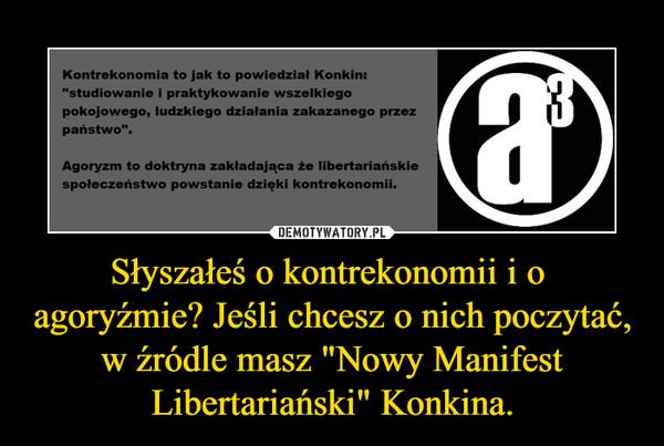 """Słyszałeś o kontrekonomii i o agoryźmie? Jeśli chcesz o nich poczytać, w źródle masz """"Nowy Manifest Libertariański"""" Konkina. –"""