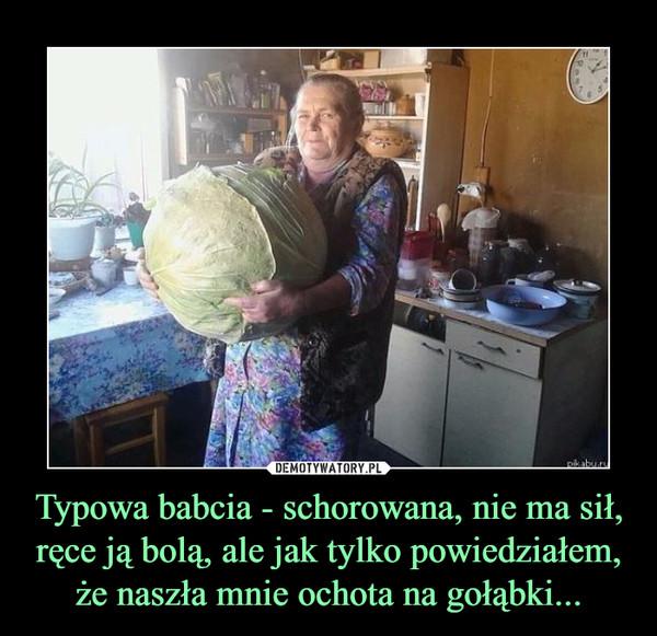 Typowa babcia - schorowana, nie ma sił, ręce ją bolą, ale jak tylko powiedziałem, że naszła mnie ochota na gołąbki... –
