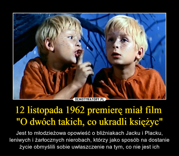 """12 listopada 1962 premierę miał film """"O dwóch takich, co ukradli księżyc"""" – Jest to młodzieżowa opowieść o bliźniakach Jacku i Placku, leniwych i żarłocznych nierobach, którzy jako sposób na dostanie życie obmyślili sobie uwłaszczenie na tym, co nie jest ich"""