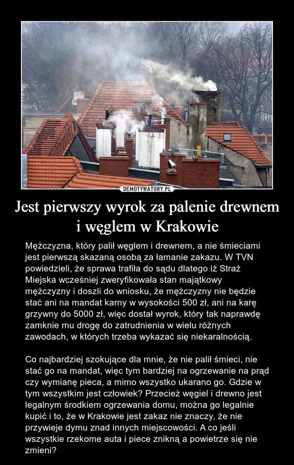 Jest pierwszy wyrok za palenie drewnem i węglem w Krakowie – Mężczyzna, który palił węglem i drewnem, a nie śmieciami jest pierwszą skazaną osobą za łamanie zakazu. W TVN powiedzieli, że sprawa trafiła do sądu dlatego iż Straż Miejska wcześniej zweryfikowała stan majątkowy mężczyzny i doszli do wniosku, że mężczyzny nie będzie stać ani na mandat karny w wysokości 500 zł, ani na karę grzywny do 5000 zł, więc dostał wyrok, który tak naprawdę zamknie mu drogę do zatrudnienia w wielu różnych zawodach, w których trzeba wykazać się niekaralnością. Co najbardziej szokujące dla mnie, że nie palił śmieci, nie stać go na mandat, więc tym bardziej na ogrzewanie na prąd czy wymianę pieca, a mimo wszystko ukarano go. Gdzie w tym wszystkim jest człowiek? Przecież węgiel i drewno jest legalnym środkiem ogrzewania domu, można go legalnie kupić i to, że w Krakowie jest zakaz nie znaczy, że nie przywieje dymu znad innych miejscowości. A co jeśli wszystkie rzekome auta i piece znikną a powietrze się nie zmieni?