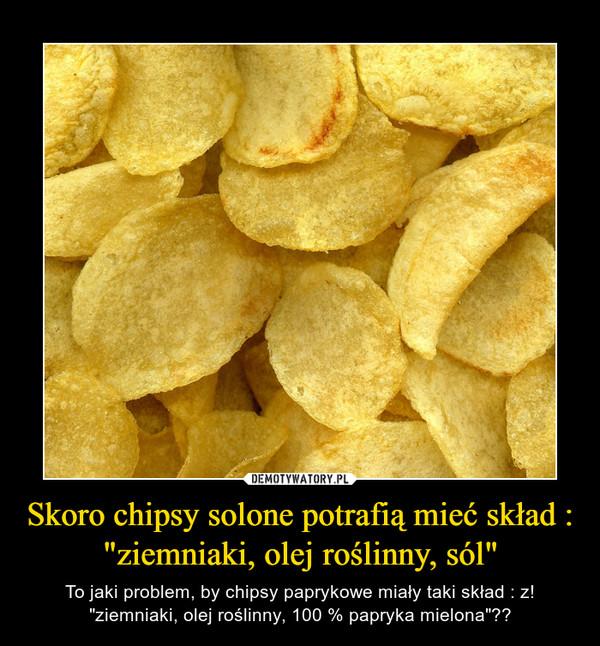 """Skoro chipsy solone potrafią mieć skład : """"ziemniaki, olej roślinny, sól"""" – To jaki problem, by chipsy paprykowe miały taki skład : z! """"ziemniaki, olej roślinny, 100 % papryka mielona""""??"""