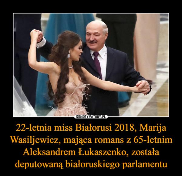 22-letnia miss Białorusi 2018, Marija Wasiljewicz, mająca romans z 65-letnim Aleksandrem Łukaszenko, została deputowaną białoruskiego parlamentu –