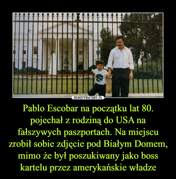 Pablo Escobar na początku lat 80. pojechał z rodziną do USA na fałszywych paszportach. Na miejscu zrobił sobie zdjęcie pod Białym Domem, mimo że był poszukiwany jako boss kartelu przez amerykańskie władze –