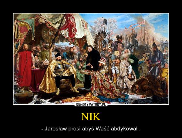 NIK – - Jarosław prosi abyś Waść abdykował .