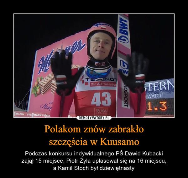 Polakom znów zabrakłoszczęścia w Kuusamo – Podczas konkursu indywidualnego PŚ Dawid Kubackizajął 15 miejsce, Piotr Żyła uplasował się na 16 miejscu,a Kamil Stoch był dziewiętnasty