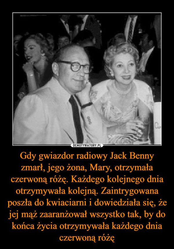 Gdy gwiazdor radiowy Jack Benny zmarł, jego żona, Mary, otrzymała czerwoną różę. Każdego kolejnego dnia otrzymywała kolejną. Zaintrygowana poszła do kwiaciarni i dowiedziała się, że jej mąż zaaranżował wszystko tak, by do końca życia otrzymywała każdego dnia czerwoną różę –