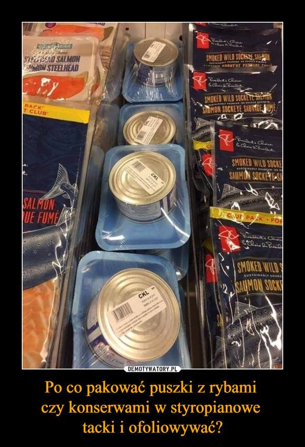 Po co pakować puszki z rybami czy konserwami w styropianowe tacki i ofoliowywać? –