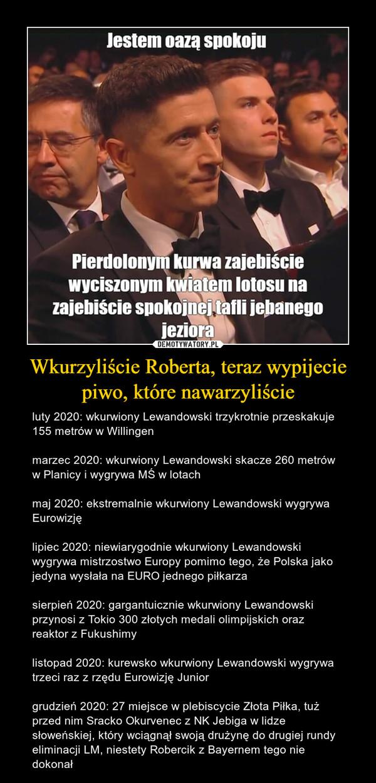 Wkurzyliście Roberta, teraz wypijecie piwo, które nawarzyliście – luty 2020: wkurwiony Lewandowski trzykrotnie przeskakuje 155 metrów w Willingenmarzec 2020: wkurwiony Lewandowski skacze 260 metrów w Planicy i wygrywa MŚ w lotachmaj 2020: ekstremalnie wkurwiony Lewandowski wygrywa Eurowizjęlipiec 2020: niewiarygodnie wkurwiony Lewandowski wygrywa mistrzostwo Europy pomimo tego, że Polska jako jedyna wysłała na EURO jednego piłkarzasierpień 2020: gargantuicznie wkurwiony Lewandowski przynosi z Tokio 300 złotych medali olimpijskich oraz reaktor z Fukushimylistopad 2020: kurewsko wkurwiony Lewandowski wygrywa trzeci raz z rzędu Eurowizję Juniorgrudzień 2020: 27 miejsce w plebiscycie Złota Piłka, tuż przed nim Sracko Okurvenec z NK Jebiga w lidze słoweńskiej, który wciągnął swoją drużynę do drugiej rundy eliminacji LM, niestety Robercik z Bayernem tego nie dokonał Jestem oazą spokoju. Pierdolonym kurwa zajebiście wyciszonym kwiatem lotosu na zajebiście spokojnej tafli jebanego jeziora