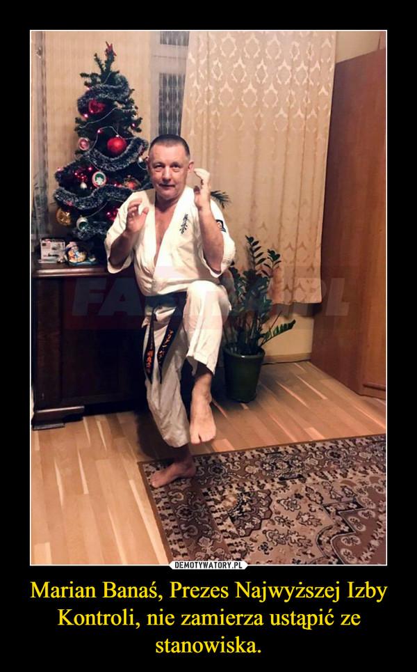 Marian Banaś, Prezes Najwyższej Izby Kontroli, nie zamierza ustąpić ze stanowiska. –