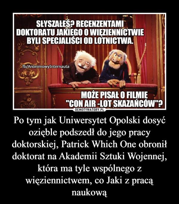 Po tym jak Uniwersytet Opolski dosyć ozięble podszedł do jego pracy doktorskiej, Patrick Which One obronił doktorat na Akademii Sztuki Wojennej, która ma tyle wspólnego z więziennictwem, co Jaki z pracą naukową –