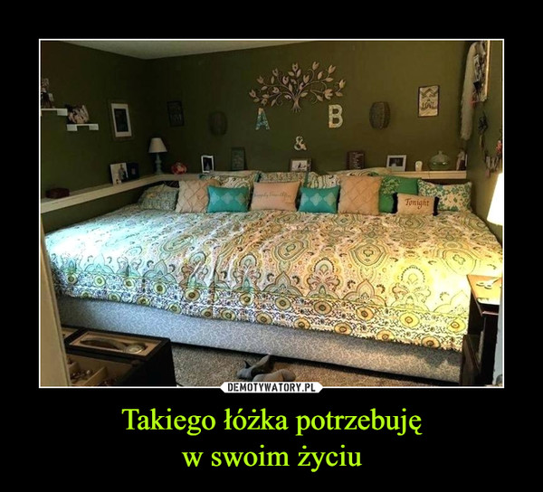 Takiego łóżka potrzebujęw swoim życiu –