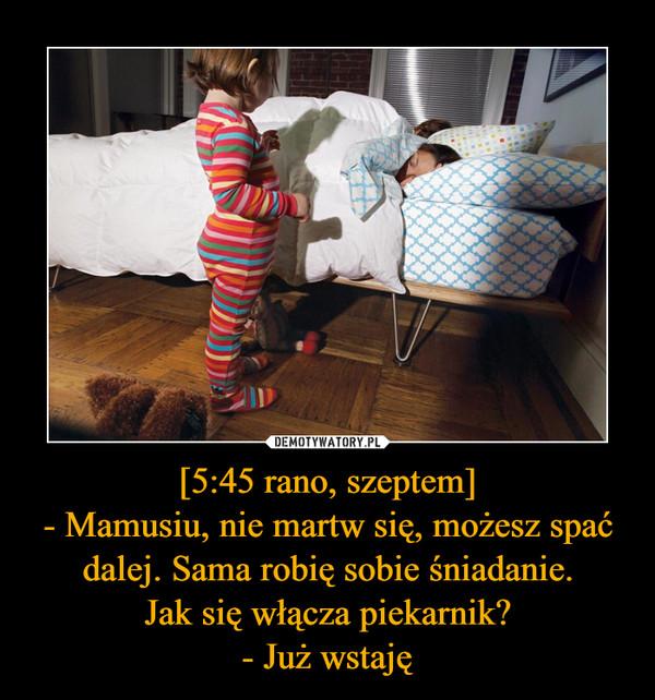 [5:45 rano, szeptem]- Mamusiu, nie martw się, możesz spać dalej. Sama robię sobie śniadanie.Jak się włącza piekarnik?- Już wstaję –