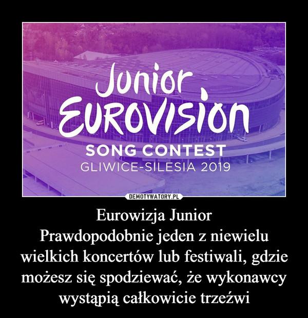 Eurowizja JuniorPrawdopodobnie jeden z niewielu wielkich koncertów lub festiwali, gdzie możesz się spodziewać, że wykonawcy wystąpią całkowicie trzeźwi –