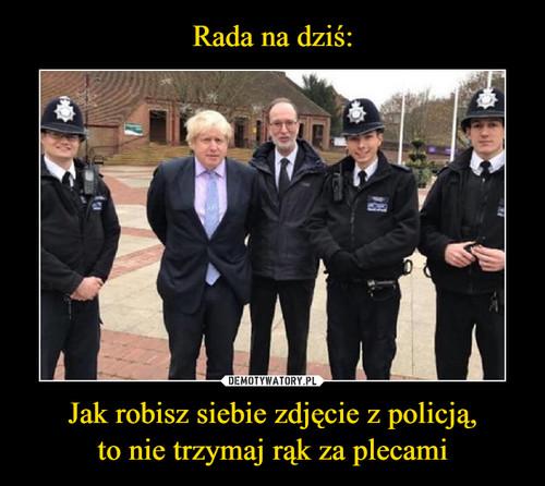 Rada na dziś: Jak robisz siebie zdjęcie z policją, to nie trzymaj rąk za plecami