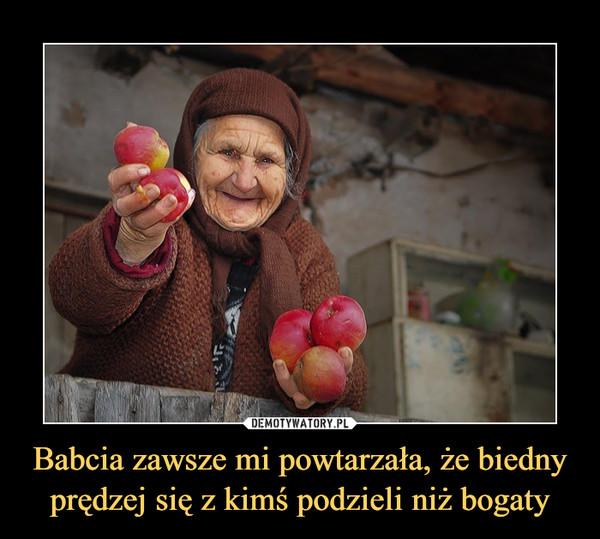 Babcia zawsze mi powtarzała, że biedny prędzej się z kimś podzieli niż bogaty –