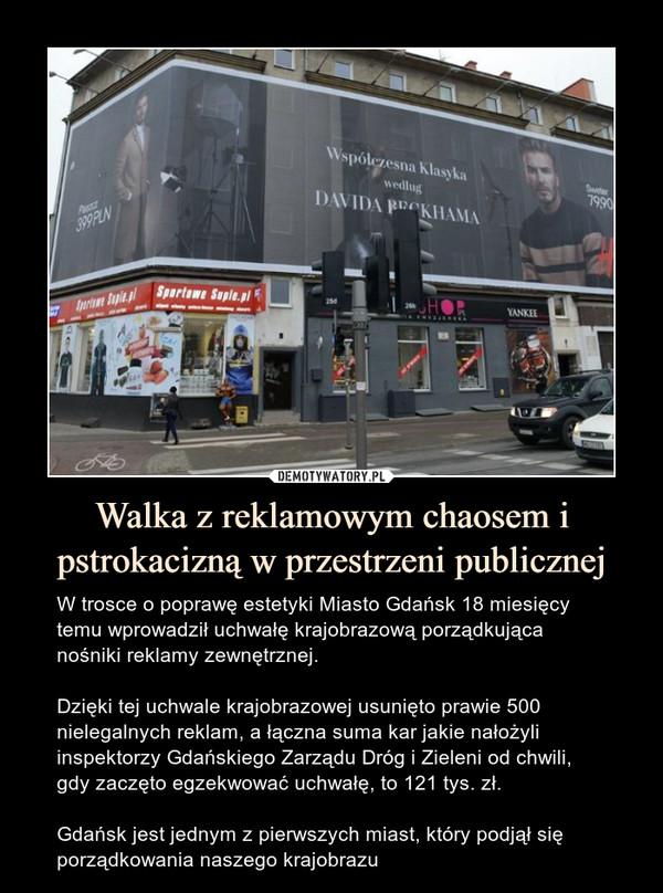 Walka z reklamowym chaosem i pstrokacizną w przestrzeni publicznej – W trosce o poprawę estetyki Miasto Gdańsk 18 miesięcy temu wprowadził uchwałę krajobrazową porządkująca nośniki reklamy zewnętrznej.Dzięki tej uchwale krajobrazowej usunięto prawie 500 nielegalnych reklam, a łączna suma kar jakie nałożyli inspektorzy Gdańskiego Zarządu Dróg i Zieleni od chwili, gdy zaczęto egzekwować uchwałę, to 121 tys. zł.Gdańsk jest jednym z pierwszych miast, który podjął się porządkowania naszego krajobrazu