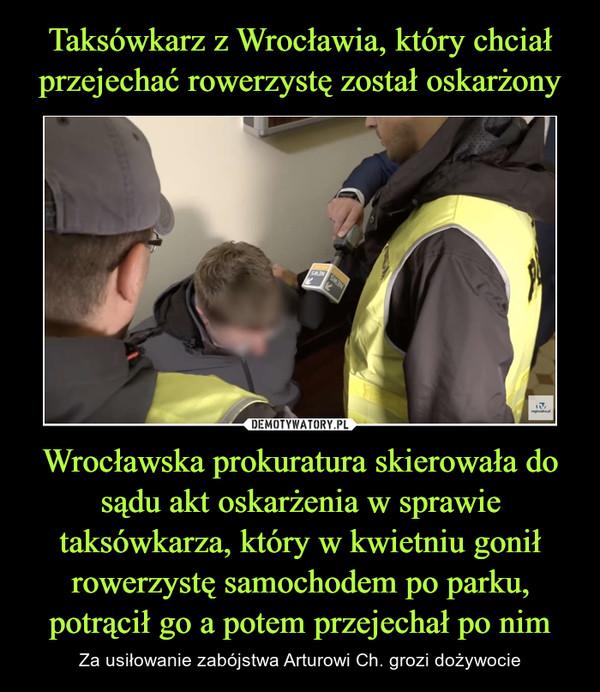 Wrocławska prokuratura skierowała do sądu akt oskarżenia w sprawie taksówkarza, który w kwietniu gonił rowerzystę samochodem po parku, potrącił go a potem przejechał po nim – Za usiłowanie zabójstwa Arturowi Ch. grozi dożywocie