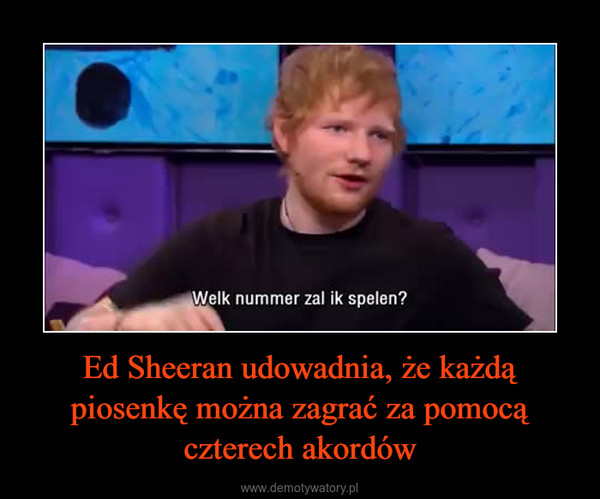 Ed Sheeran udowadnia, że każdą piosenkę można zagrać za pomocą czterech akordów –