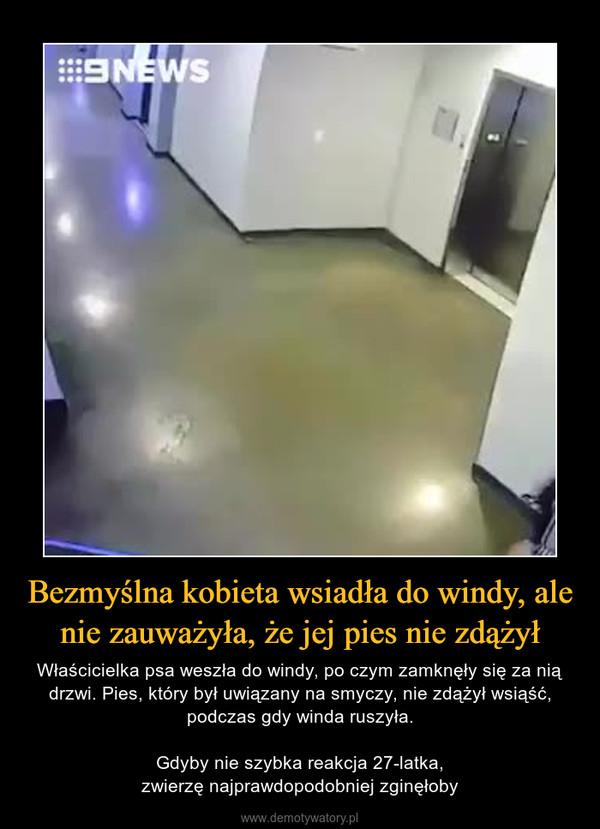 Bezmyślna kobieta wsiadła do windy, ale nie zauważyła, że jej pies nie zdążył – Właścicielka psa weszła do windy, po czym zamknęły się za nią drzwi. Pies, który był uwiązany na smyczy, nie zdążył wsiąść, podczas gdy winda ruszyła.Gdyby nie szybka reakcja 27-latka,zwierzę najprawdopodobniej zginęłoby