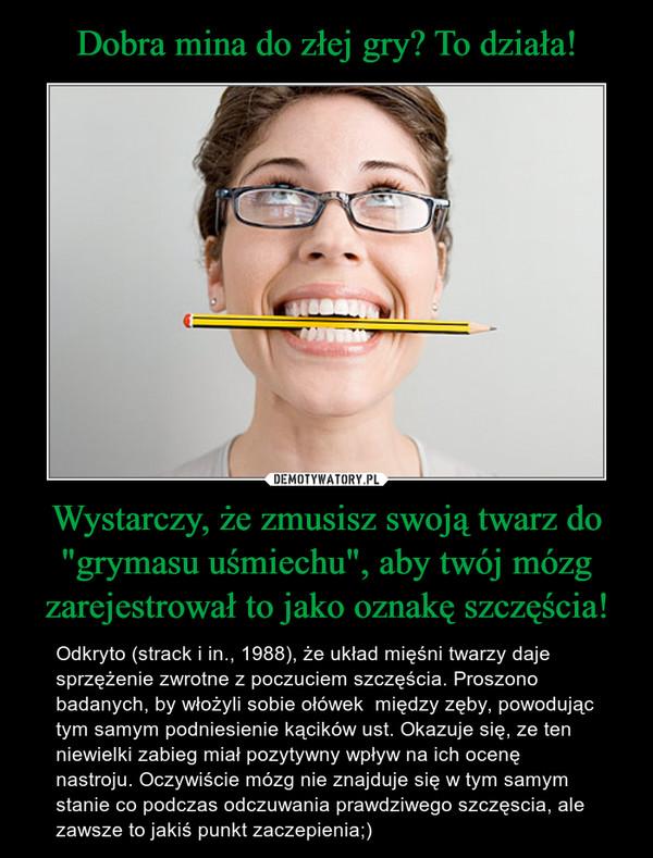 """Wystarczy, że zmusisz swoją twarz do """"grymasu uśmiechu"""", aby twój mózg zarejestrował to jako oznakę szczęścia! – Odkryto (strack i in., 1988), że układ mięśni twarzy daje sprzężenie zwrotne z poczuciem szczęścia. Proszono badanych, by włożyli sobie ołówek  między zęby, powodując tym samym podniesienie kącików ust. Okazuje się, ze ten niewielki zabieg miał pozytywny wpływ na ich ocenę nastroju. Oczywiście mózg nie znajduje się w tym samym stanie co podczas odczuwania prawdziwego szczęscia, ale zawsze to jakiś punkt zaczepienia;)"""