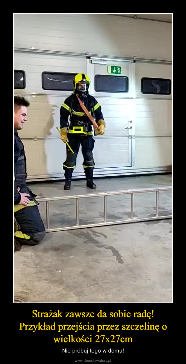Strażak zawsze da sobie radę!Przykład przejścia przez szczelinę o wielkości 27x27cm – Nie próbuj tego w domu!