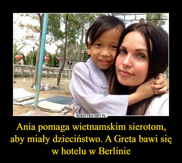 Ania pomaga wietnamskim sierotom, aby miały dzieciństwo. A Greta bawi się w hotelu w Berlinie –