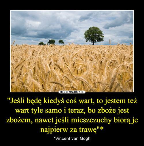 """""""Jeśli będę kiedyś coś wart, to jestem też wart tyle samo i teraz, bo zboże jest zbożem, nawet jeśli mieszczuchy biorą je najpierw za trawę""""*"""