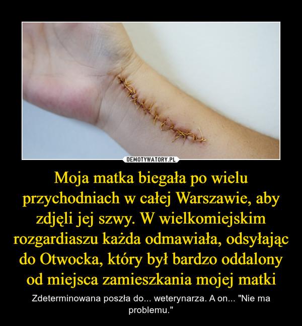 """Moja matka biegała po wielu przychodniach w całej Warszawie, aby zdjęli jej szwy. W wielkomiejskim rozgardiaszu każda odmawiała, odsyłając do Otwocka, który był bardzo oddalony od miejsca zamieszkania mojej matki – Zdeterminowana poszła do... weterynarza. A on... """"Nie ma problemu."""""""