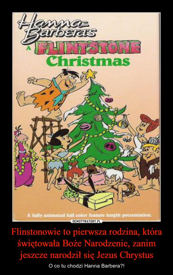 Flinstonowie to pierwsza rodzina, która świętowała Boże Narodzenie, zanim jeszcze narodził się Jezus Chrystus – O co tu chodzi Hanna Barbera?!