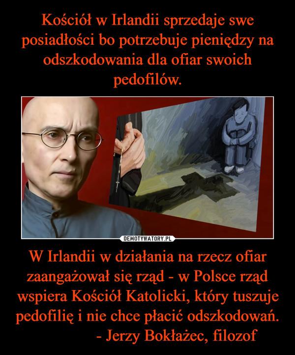 W Irlandii w działania na rzecz ofiar zaangażował się rząd - w Polsce rząd wspiera Kościół Katolicki, który tuszuje pedofilię i nie chce płacić odszkodowań.              - Jerzy Bokłażec, filozof –