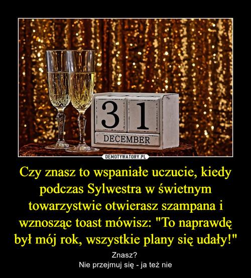 """Czy znasz to wspaniałe uczucie, kiedy podczas Sylwestra w świetnym towarzystwie otwierasz szampana i wznosząc toast mówisz: """"To naprawdę był mój rok, wszystkie plany się udały!"""""""