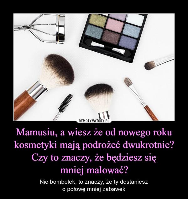 Mamusiu, a wiesz że od nowego roku kosmetyki mają podrożeć dwukrotnie? Czy to znaczy, że będziesz sięmniej malować? – Nie bombelek, to znaczy, że ty dostanieszo połowę mniej zabawek