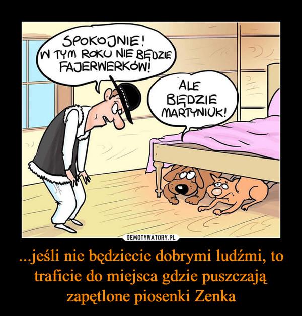 ...jeśli nie będziecie dobrymi ludźmi, to traficie do miejsca gdzie puszczają zapętlone piosenki Zenka –