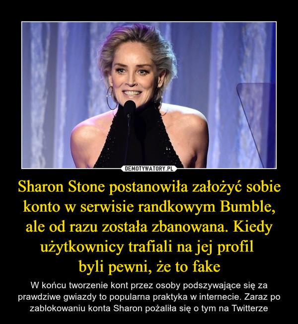 Sharon Stone postanowiła założyć sobie konto w serwisie randkowym Bumble, ale od razu została zbanowana. Kiedy użytkownicy trafiali na jej profil byli pewni, że to fake – W końcu tworzenie kont przez osoby podszywające się za prawdziwe gwiazdy to popularna praktyka w internecie. Zaraz po zablokowaniu konta Sharon pożaliła się o tym na Twitterze