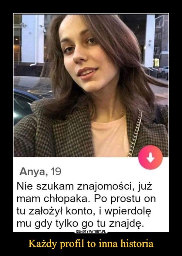 Każdy profil to inna historia –  Anya 19 Nie szukam znajomości, już mam chłopaka. Po prostu on tu założył konto i wpierdolę mu gdy tylko go tu znajdę