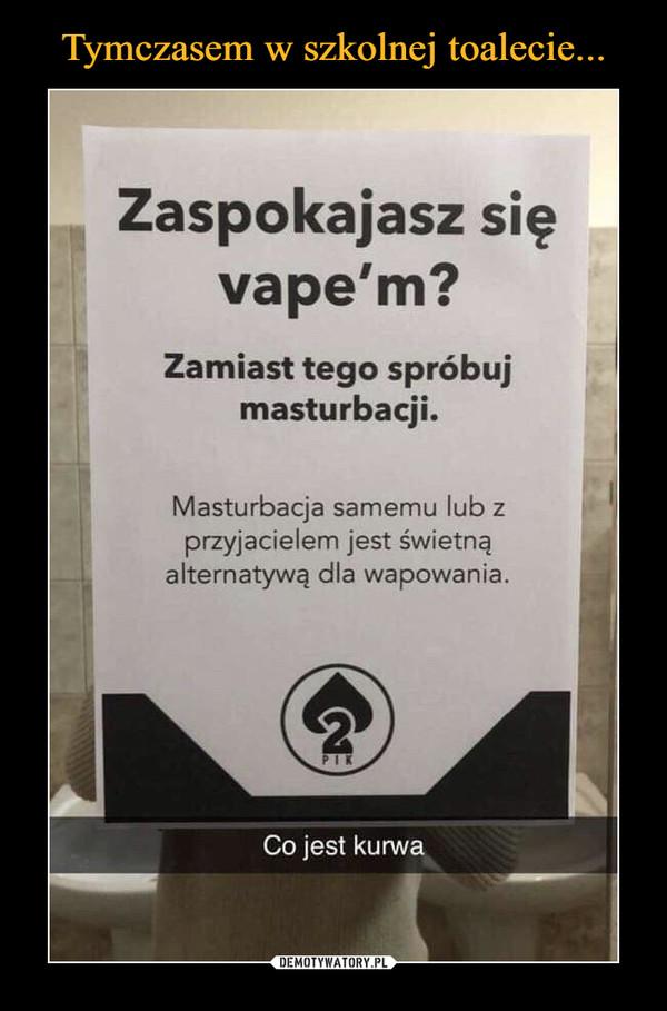 –  Zaspokajasz się vapem? Zamiast tego spróbuj masturbacji. Masturbacja samemu lub z przyjacielem jest świetną alternatywą dla wapowania.